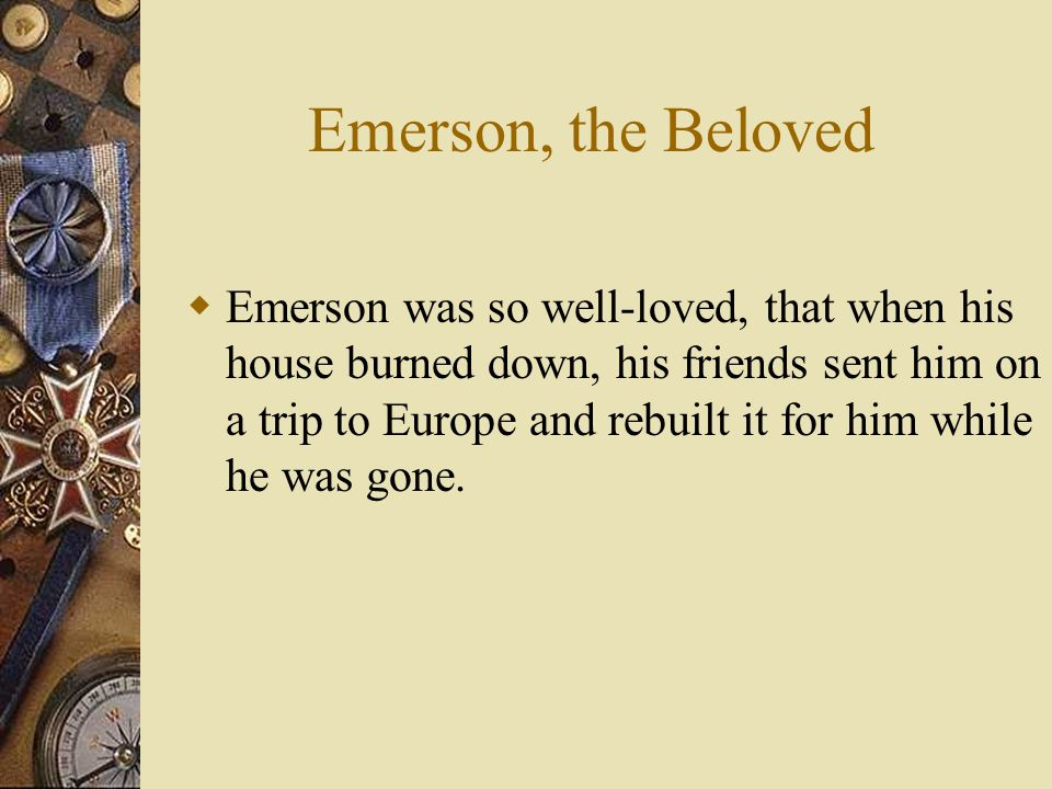 Emerson, the Beloved  Emerson was so well-loved, that when his house burned down, his friends sent him on a trip to Europe and rebuilt it for him whi
