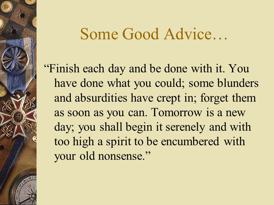 """Some Good Advice… """"Finish each day and be done with it. You have done what you could; some blunders and absurdities have crept in; forget them as soon"""