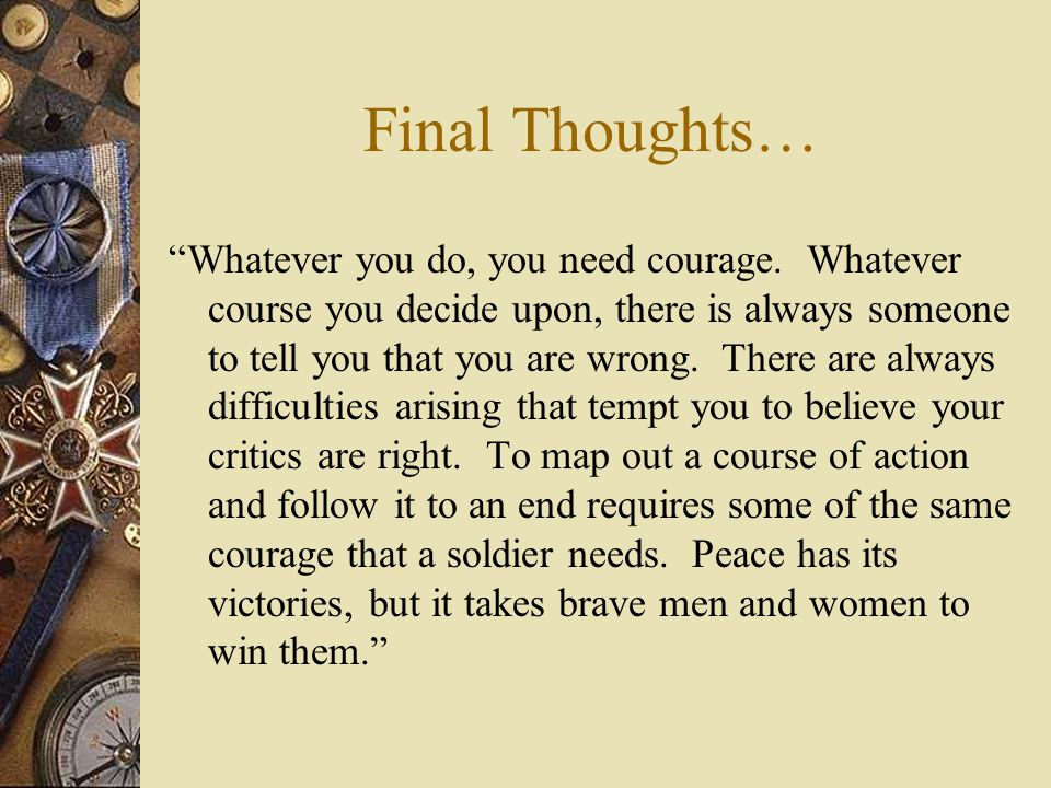 """Final Thoughts… """"Whatever you do, you need courage. Whatever course you decide upon, there is always someone to tell you that you are wrong. There are"""
