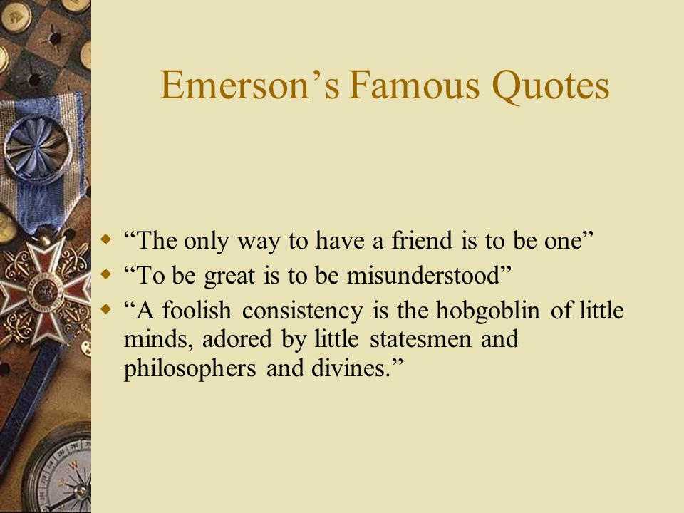 Emerson's Famous Quotes  The only way to have a friend is to be one  To be great is to be misunderstood  A foolish consistency is the hobgoblin of little minds, adored by little statesmen and philosophers and divines.