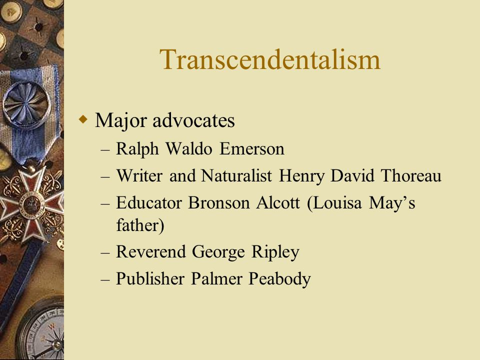 Transcendentalism  Major advocates – Ralph Waldo Emerson – Writer and Naturalist Henry David Thoreau – Educator Bronson Alcott (Louisa May's father) – Reverend George Ripley – Publisher Palmer Peabody
