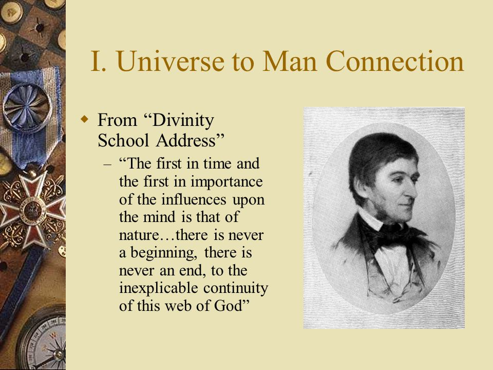 """I. Universe to Man Connection  From """"Divinity School Address"""" – """"The first in time and the first in importance of the influences upon the mind is tha"""