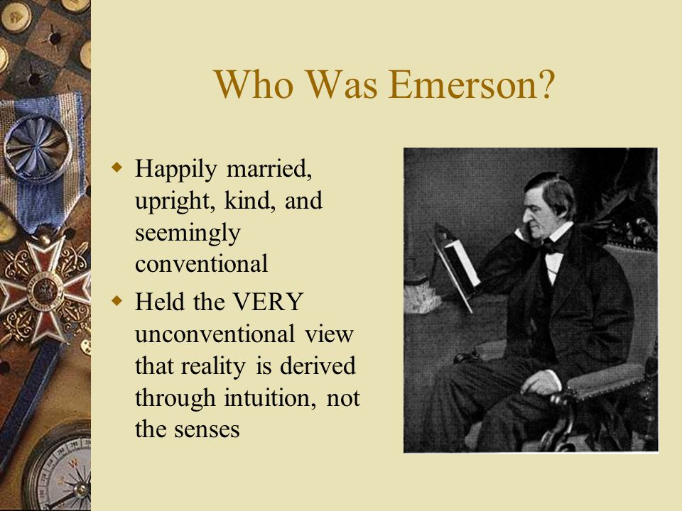 Who Was Emerson?  Happily married, upright, kind, and seemingly conventional  Held the VERY unconventional view that reality is derived through intu