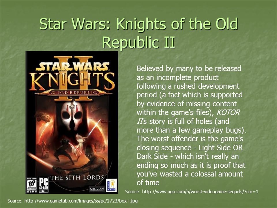 Star Wars: Knights of the Old Republic II Source: http://www.gametab.com/images/ss/pc/2723/box-l.jpg Believed by many to be released as an incomplete product following a rushed development period (a fact which is supported by evidence of missing content within the game s files), KOTOR II s story is full of holes (and more than a few gameplay bugs).
