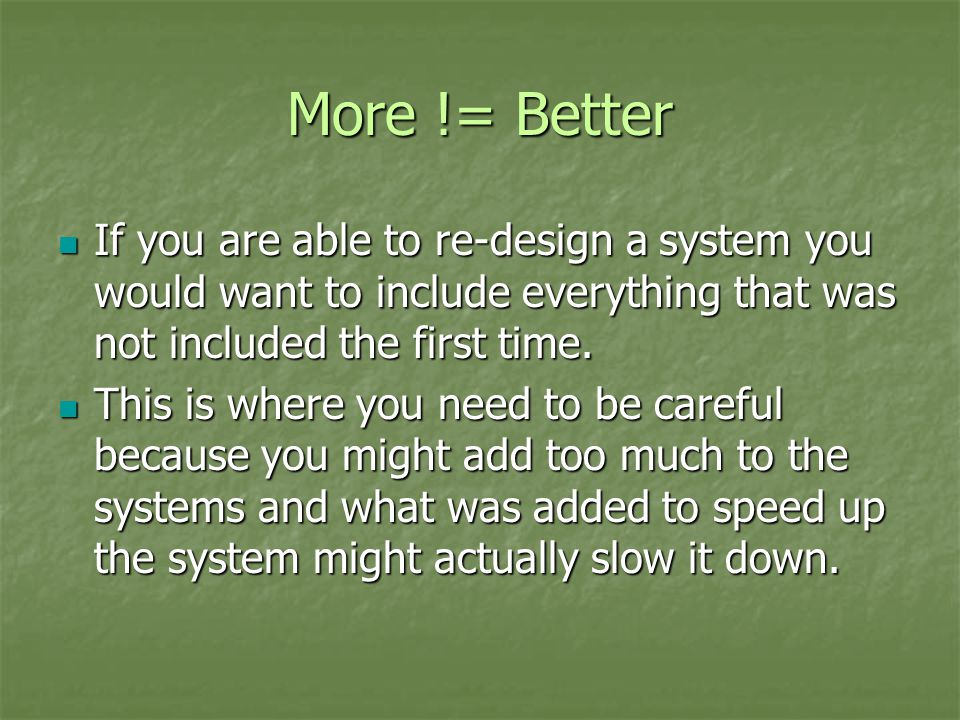 More != Better If you are able to re-design a system you would want to include everything that was not included the first time. If you are able to re-