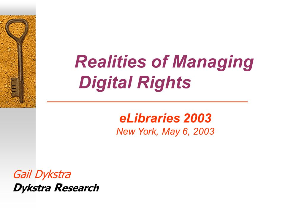 Realities of Managing Digital Rights Gail Dykstra Dykstra Research eLibraries 2003 New York, May 6, 2003 Gail Dykstra D ykstra R esearch