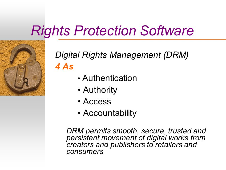 Rights Protection Software Digital Rights Management (DRM) 4 As Authentication Authority Access Accountability DRM permits smooth, secure, trusted and persistent movement of digital works from creators and publishers to retailers and consumers