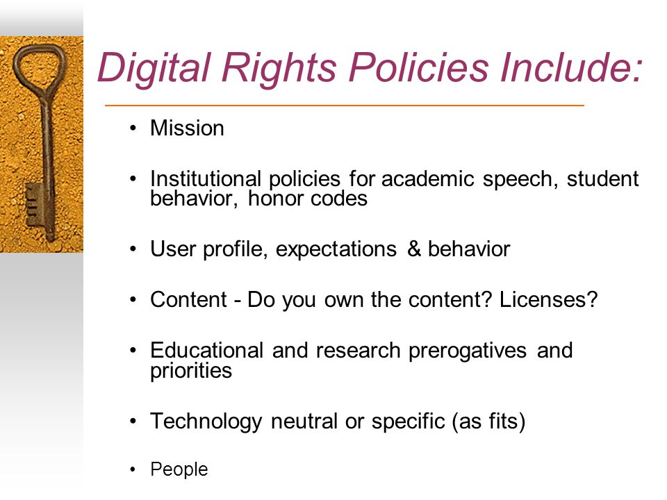 Digital Rights Policies Include: Mission Institutional policies for academic speech, student behavior, honor codes User profile, expectations & behavior Content - Do you own the content.