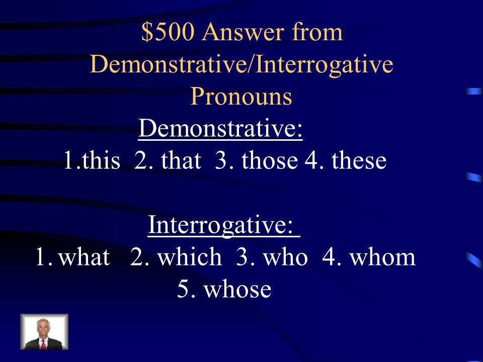 $500 Question from Demonstrative/Interrogative Pronouns List the Demonstrative and Interrogative Pronouns