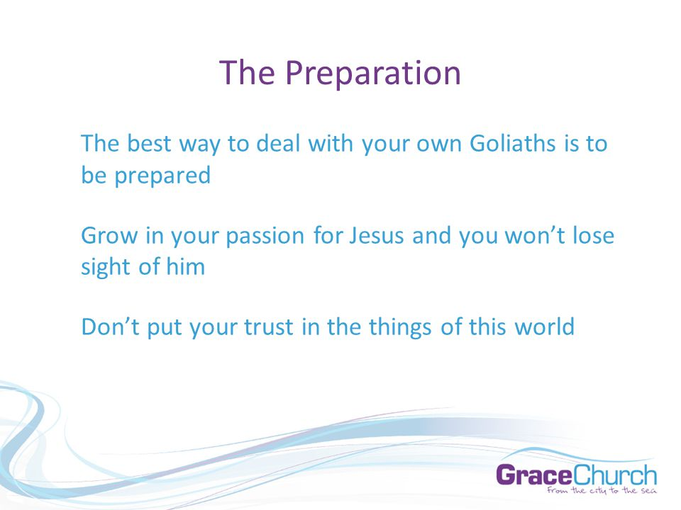 The Preparation The best way to deal with your own Goliaths is to be prepared Grow in your passion for Jesus and you won't lose sight of him Don't put your trust in the things of this world