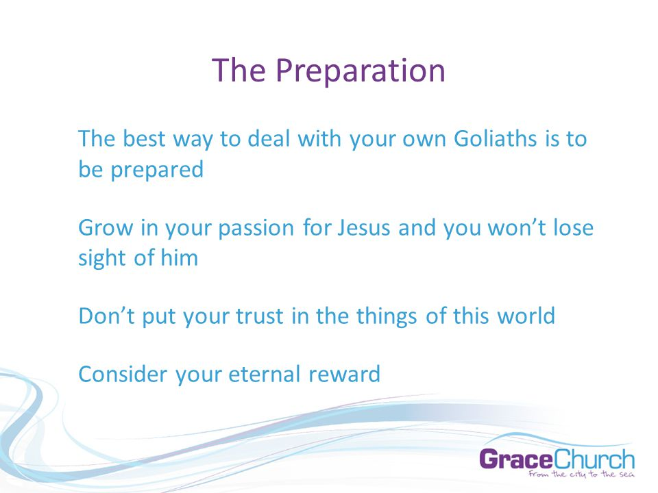 The Preparation The best way to deal with your own Goliaths is to be prepared Grow in your passion for Jesus and you won't lose sight of him Don't put your trust in the things of this world Consider your eternal reward