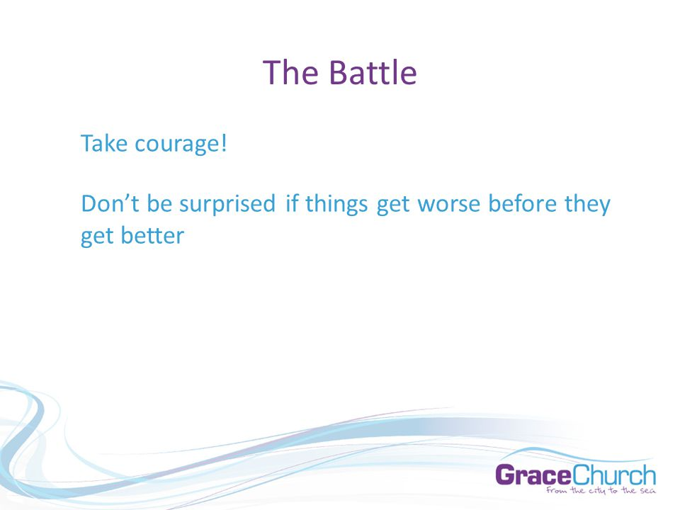 The Battle Take courage! Don't be surprised if things get worse before they get better