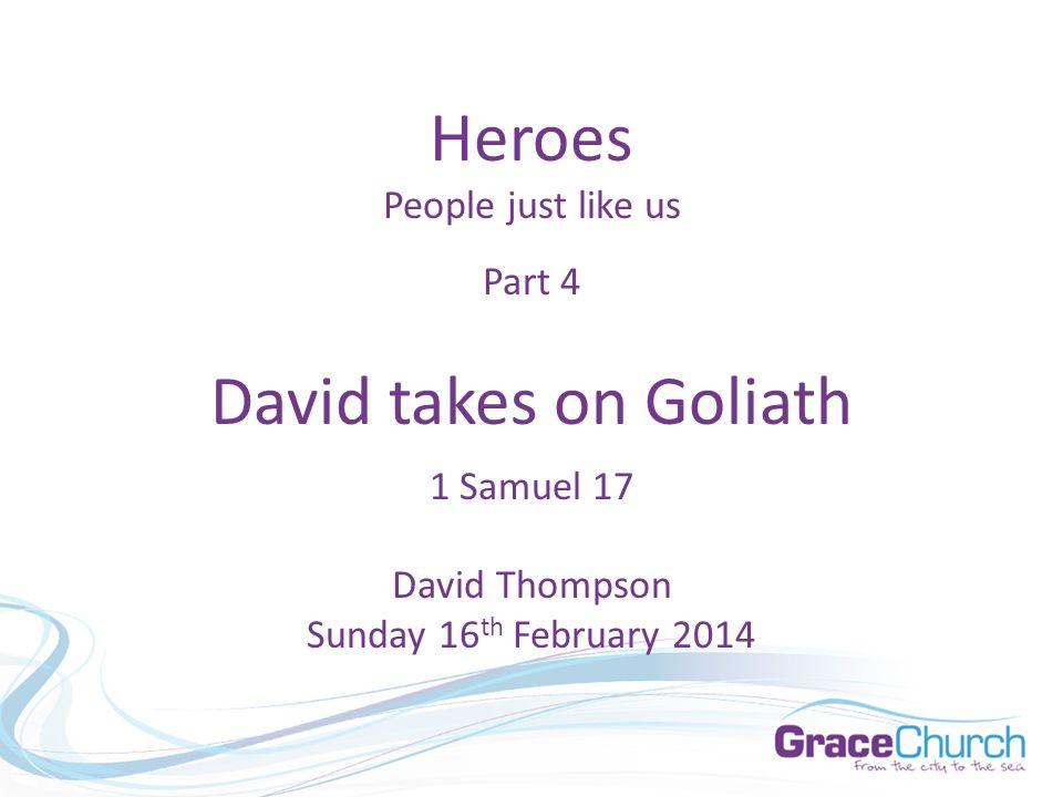 Heroes People just like us Part 4 David takes on Goliath 1 Samuel 17 David Thompson Sunday 16 th February 2014