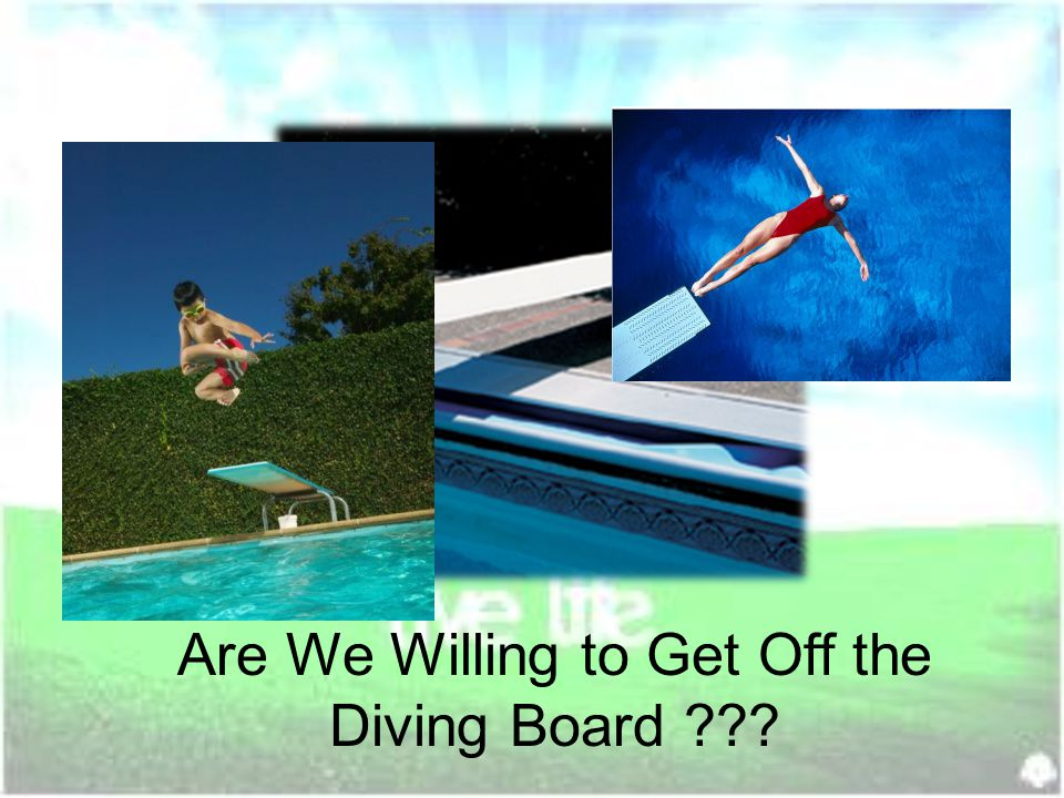 Are We Willing to Get Off the Diving Board ???