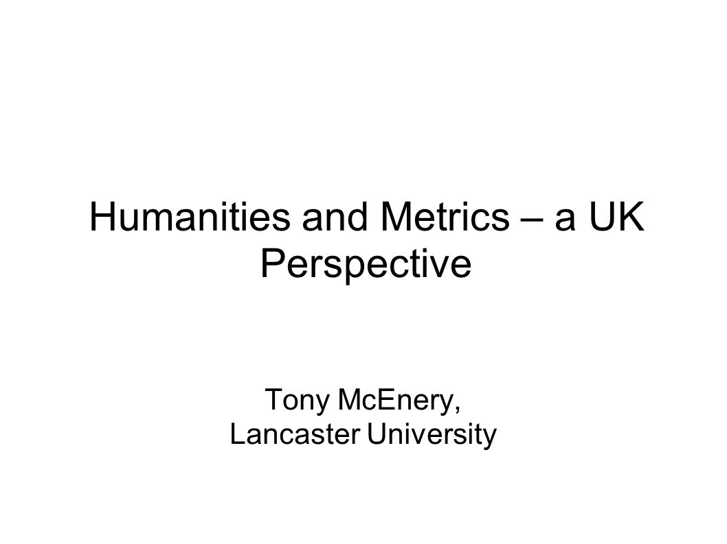 Humanities and Metrics – a UK Perspective Tony McEnery, Lancaster University