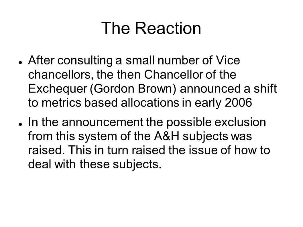 The Reaction After consulting a small number of Vice chancellors, the then Chancellor of the Exchequer (Gordon Brown) announced a shift to metrics based allocations in early 2006 In the announcement the possible exclusion from this system of the A&H subjects was raised.