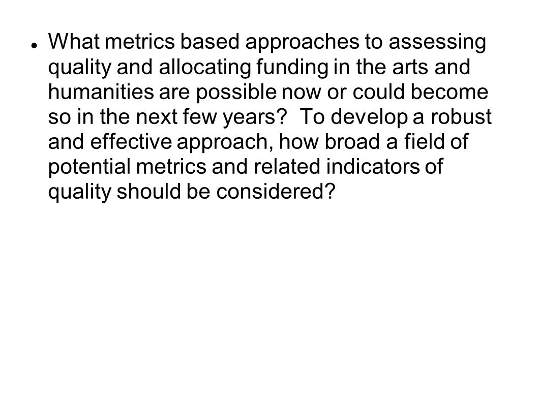 What metrics based approaches to assessing quality and allocating funding in the arts and humanities are possible now or could become so in the next few years.