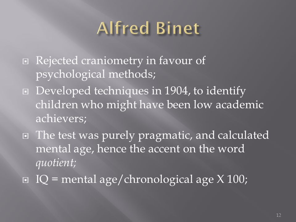  Rejected craniometry in favour of psychological methods;  Developed techniques in 1904, to identify children who might have been low academic achievers;  The test was purely pragmatic, and calculated mental age, hence the accent on the word quotient;  IQ = mental age/chronological age X 100; 12
