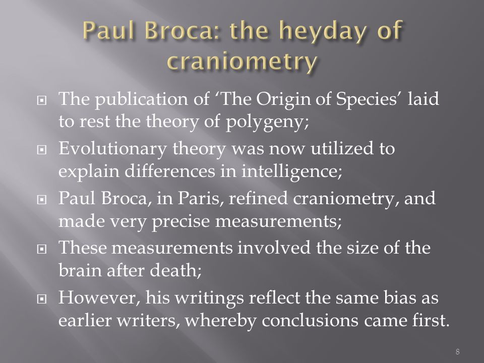  The publication of 'The Origin of Species' laid to rest the theory of polygeny;  Evolutionary theory was now utilized to explain differences in intelligence;  Paul Broca, in Paris, refined craniometry, and made very precise measurements;  These measurements involved the size of the brain after death;  However, his writings reflect the same bias as earlier writers, whereby conclusions came first.