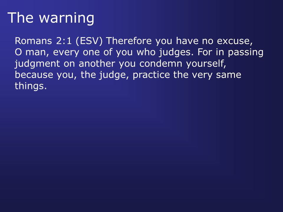 The warning Romans 2:1 (ESV) Therefore you have no excuse, O man, every one of you who judges.