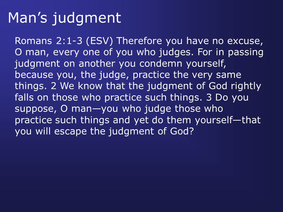Man's judgment Romans 2:1-3 (ESV) Therefore you have no excuse, O man, every one of you who judges.