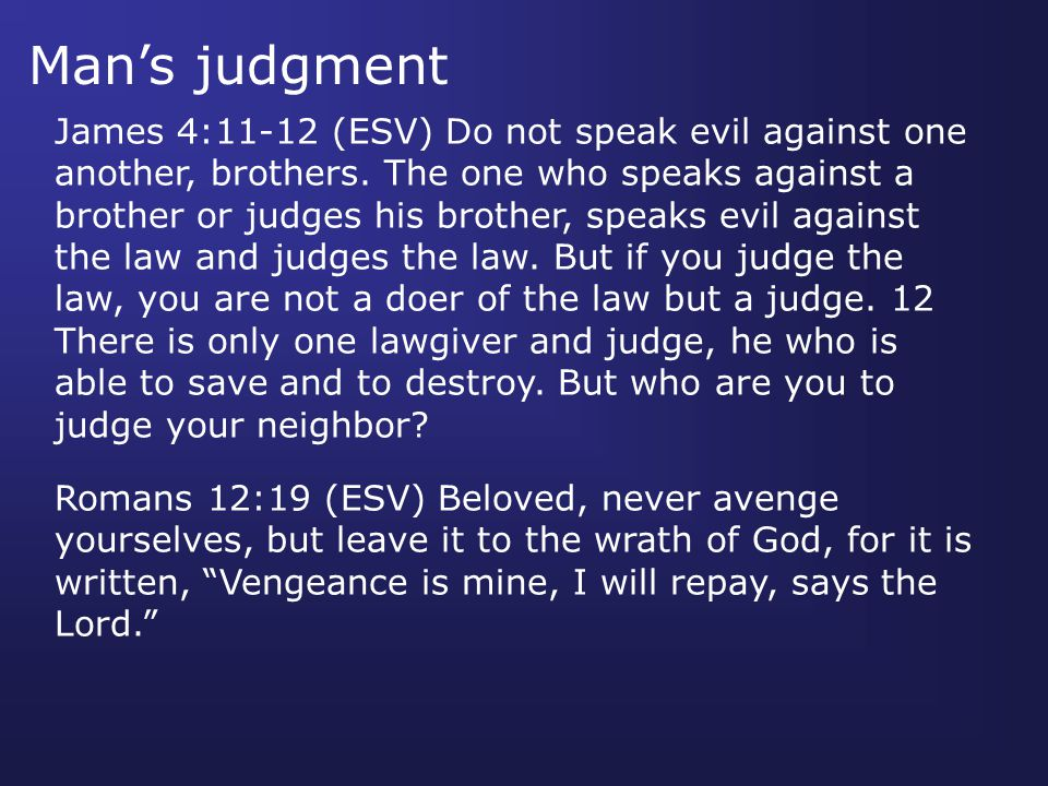 Man's judgment James 4:11-12 (ESV) Do not speak evil against one another, brothers.