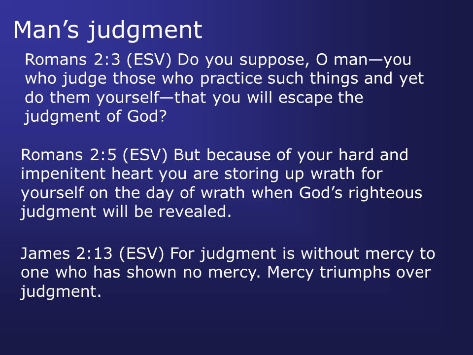 Man's judgment Romans 2:3 (ESV) Do you suppose, O man—you who judge those who practice such things and yet do them yourself—that you will escape the judgment of God.