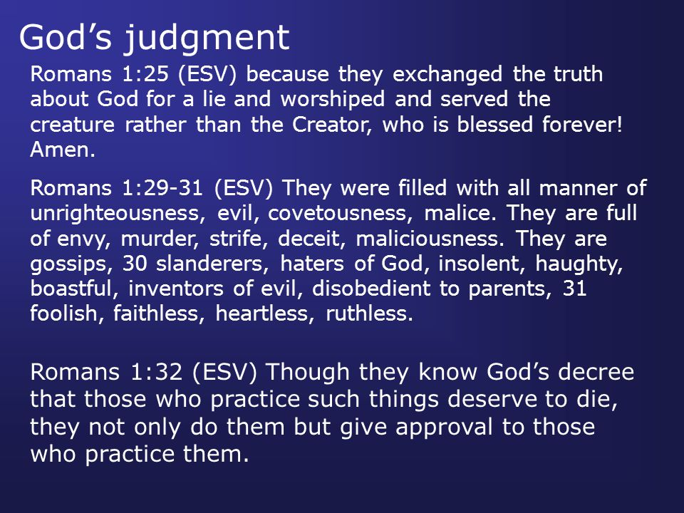 God's judgment Romans 1:25 (ESV) because they exchanged the truth about God for a lie and worshiped and served the creature rather than the Creator, who is blessed forever.