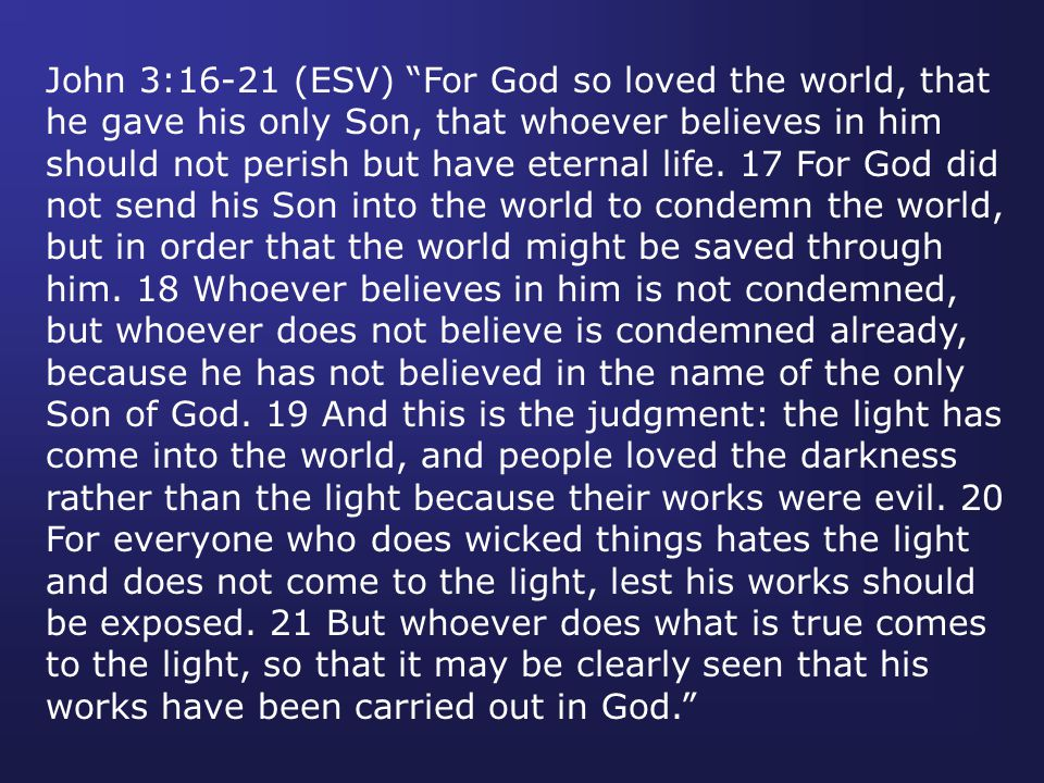 John 3:16-21 (ESV) For God so loved the world, that he gave his only Son, that whoever believes in him should not perish but have eternal life.