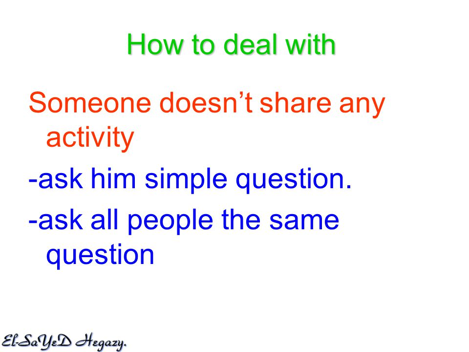 How to deal with Someone doesn't share any activity -ask him simple question.
