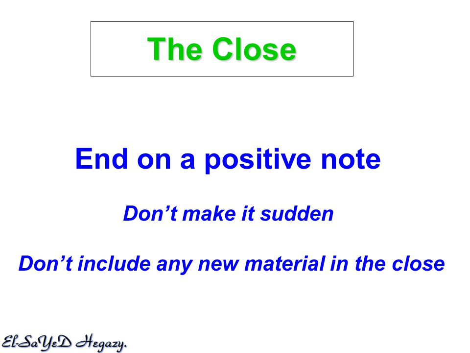 End on a positive note Don't make it sudden Don't include any new material in the close The Close