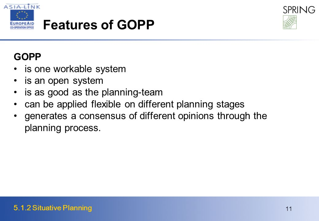 5.1.2 Situative Planning 11 Features of GOPP GOPP is one workable system is an open system is as good as the planning-team can be applied flexible on different planning stages generates a consensus of different opinions through the planning process.
