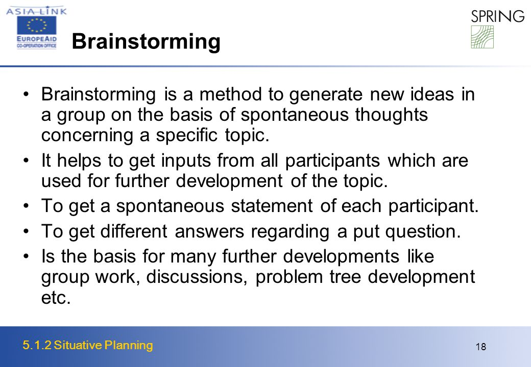 5.1.2 Situative Planning 18 Brainstorming is a method to generate new ideas in a group on the basis of spontaneous thoughts concerning a specific topic.