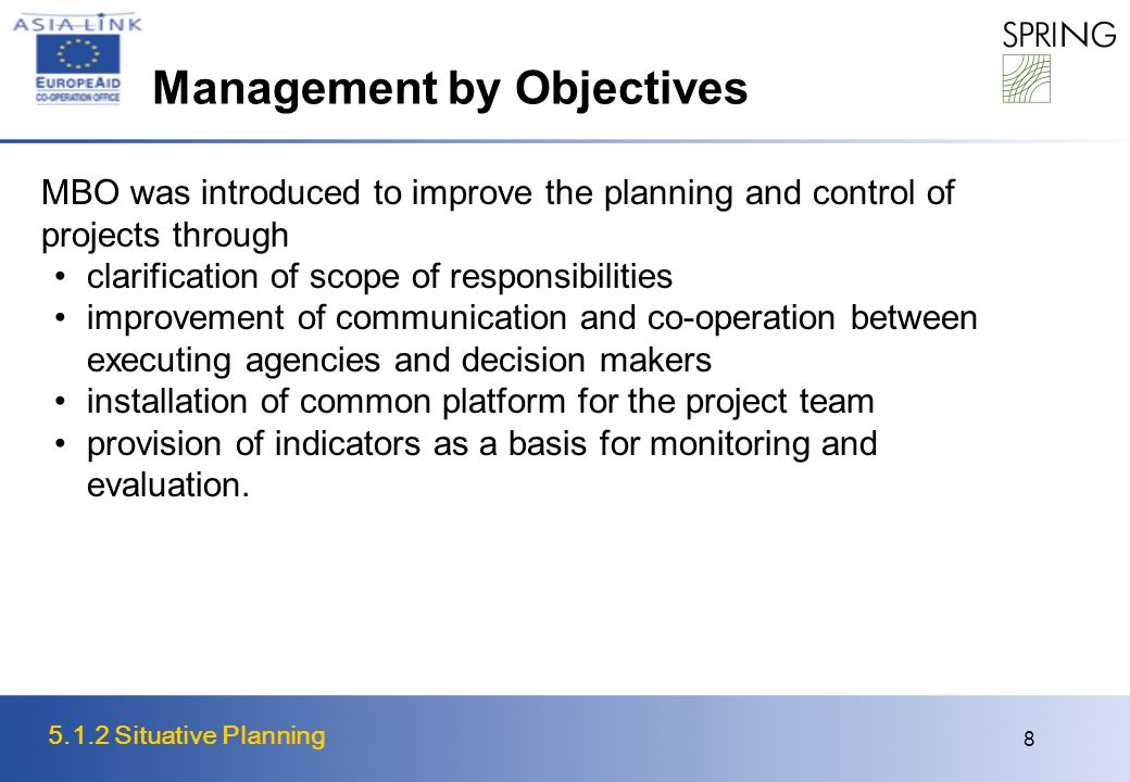 5.1.2 Situative Planning 8 Management by Objectives MBO was introduced to improve the planning and control of projects through clarification of scope of responsibilities improvement of communication and co-operation between executing agencies and decision makers installation of common platform for the project team provision of indicators as a basis for monitoring and evaluation.