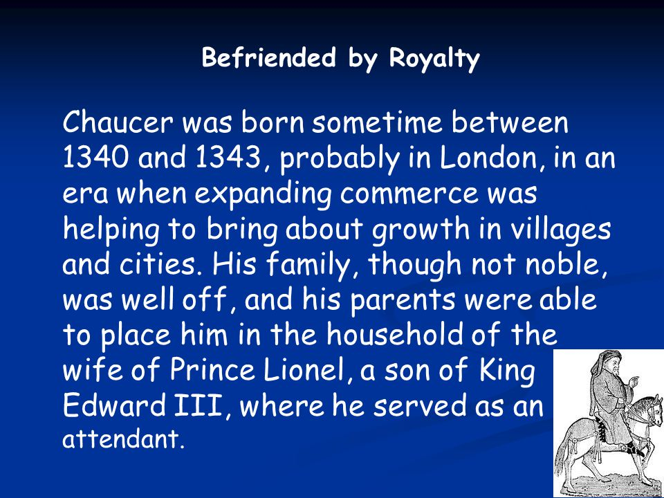 Befriended by Royalty Chaucer was born sometime between 1340 and 1343, probably in London, in an era when expanding commerce was helping to bring abou