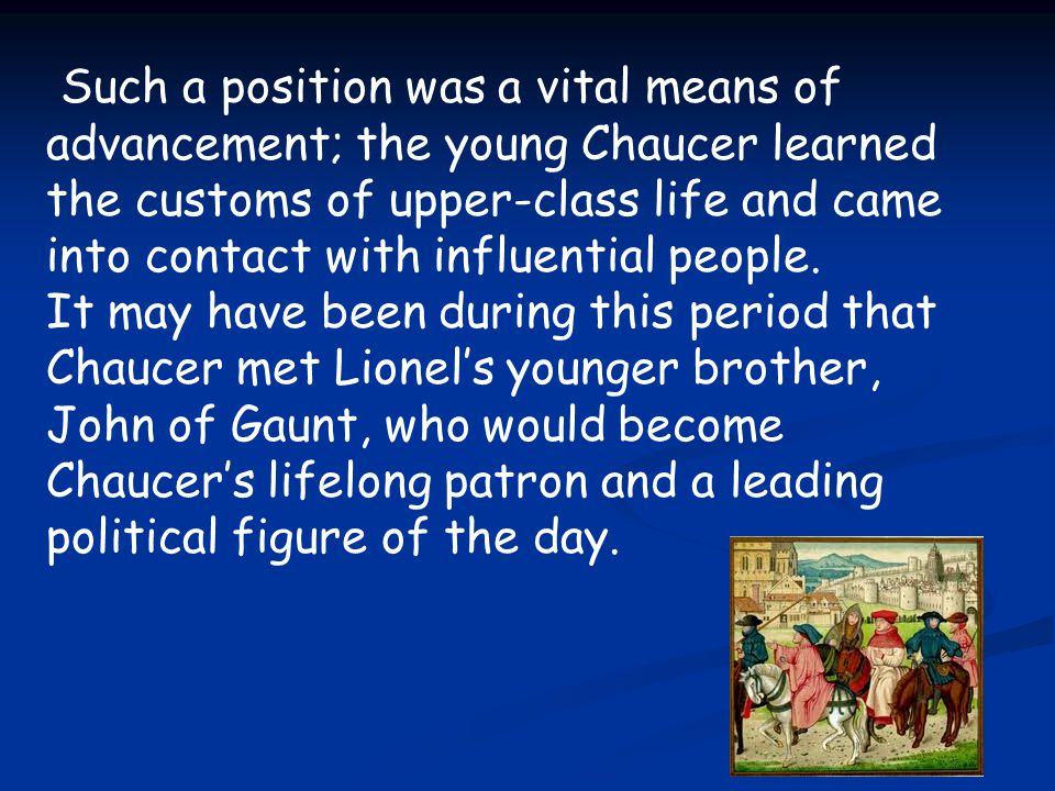 Such a position was a vital means of advancement; the young Chaucer learned the customs of upper-class life and came into contact with influential peo