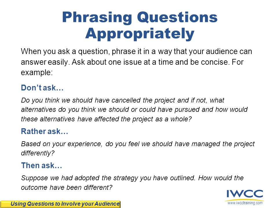 www.iwcctraining.com Phrasing Questions Appropriately When you ask a question, phrase it in a way that your audience can answer easily. Ask about one