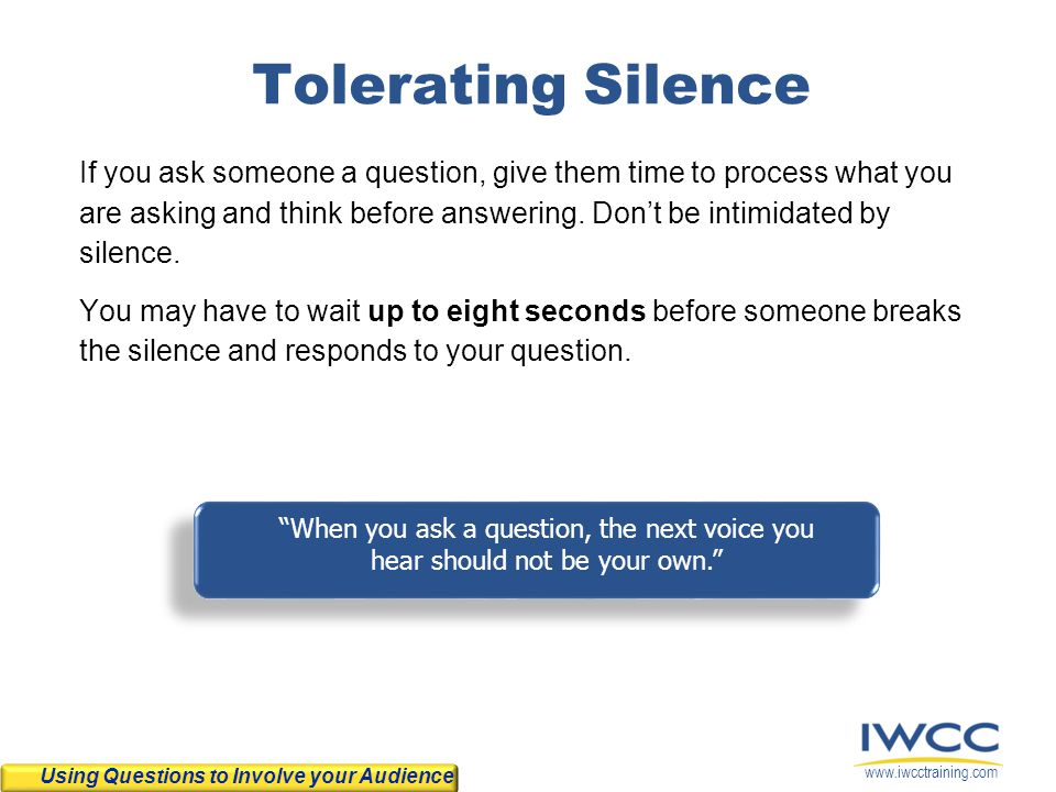 www.iwcctraining.com Tolerating Silence If you ask someone a question, give them time to process what you are asking and think before answering. Don't