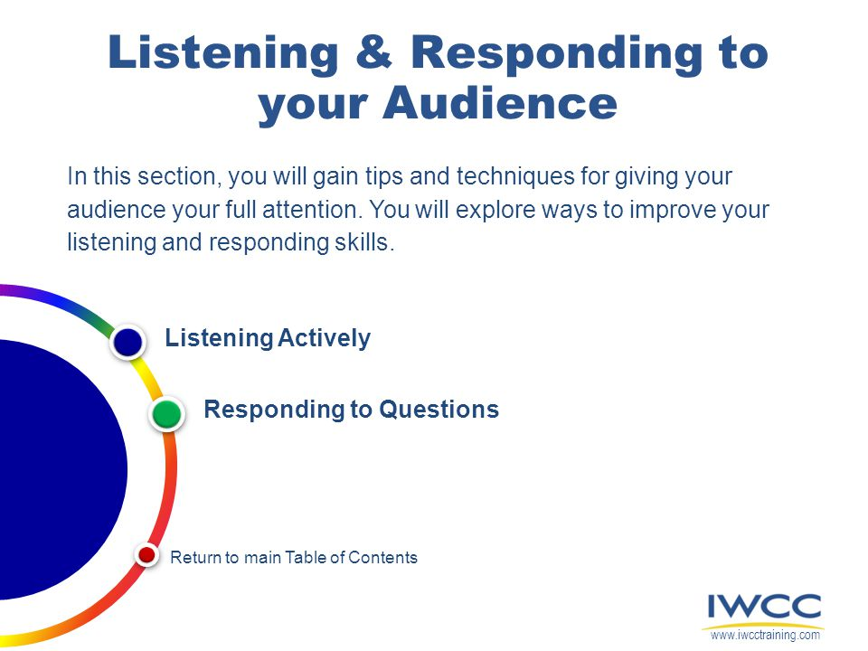 Listening & Responding to your Audience In this section, you will gain tips and techniques for giving your audience your full attention. You will expl