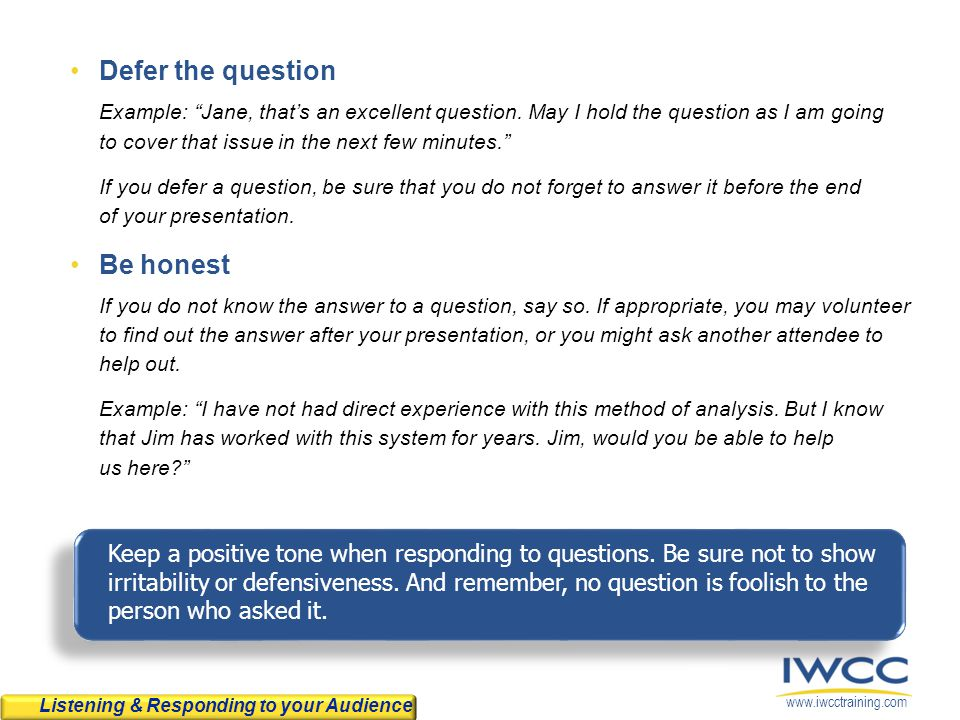 "www.iwcctraining.com Defer the question Example: ""Jane, that's an excellent question. May I hold the question as I am going to cover that issue in the"