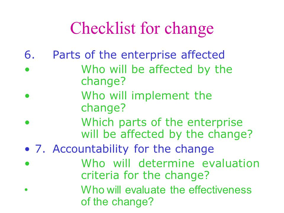 Checklist for change 6.Parts of the enterprise affected Who will be affected by the change.