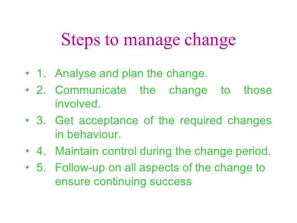 Steps to manage change 1.Analyse and plan the change. 2.Communicate the change to those involved. 3.Get acceptance of the required changes in behaviou