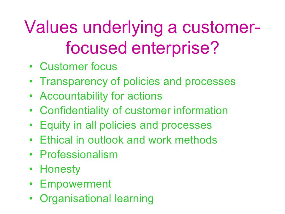 Values underlying a customer- focused enterprise? Customer focus Transparency of policies and processes Accountability for actions Confidentiality of
