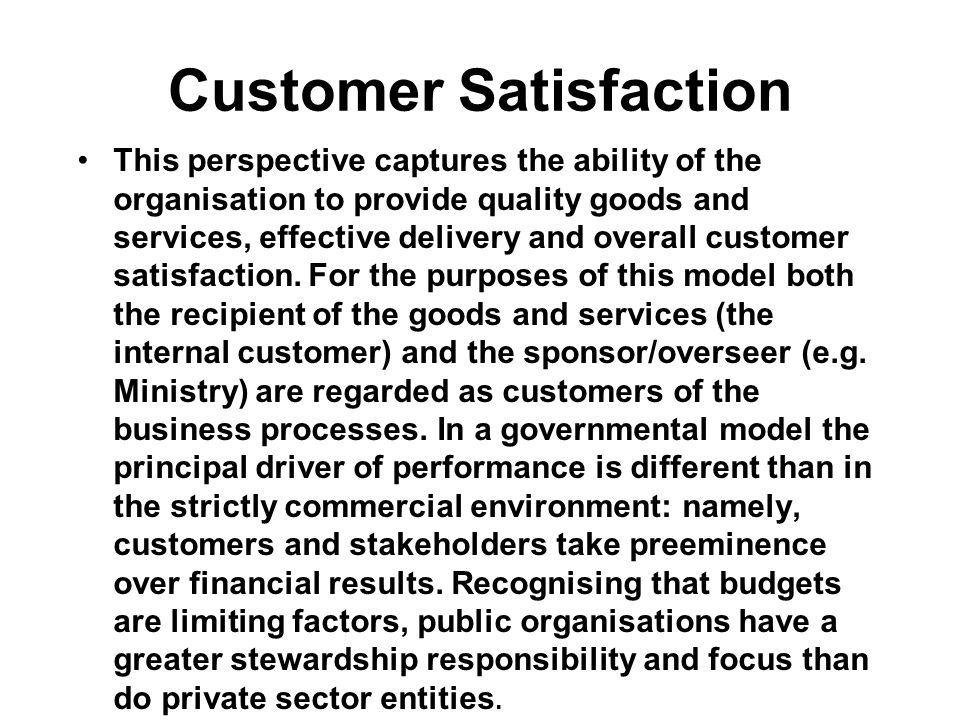 Customer Satisfaction This perspective captures the ability of the organisation to provide quality goods and services, effective delivery and overall