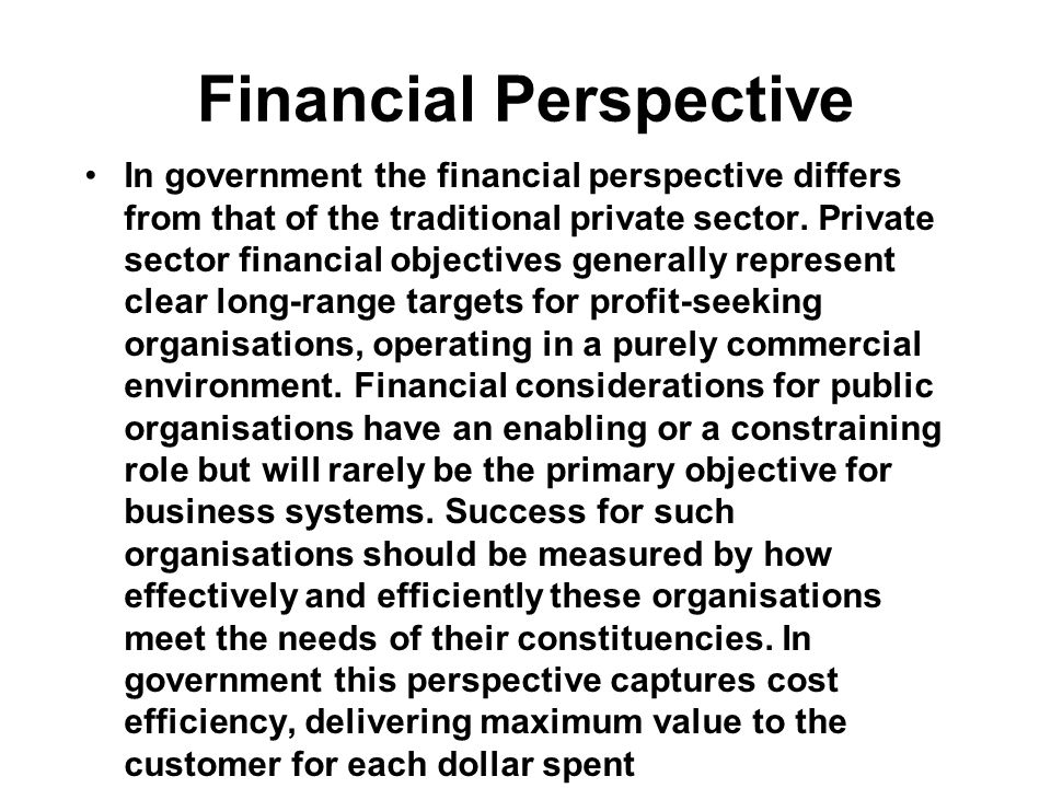 Financial Perspective In government the financial perspective differs from that of the traditional private sector. Private sector financial objectives