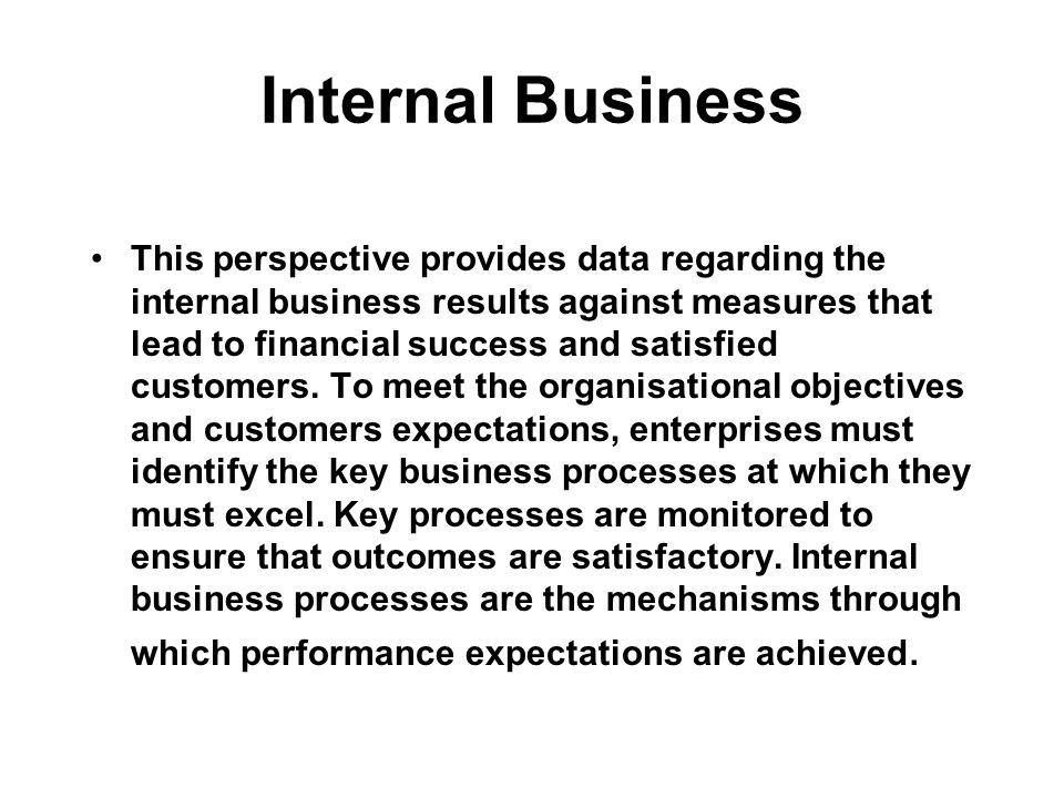 Internal Business This perspective provides data regarding the internal business results against measures that lead to financial success and satisfied customers.