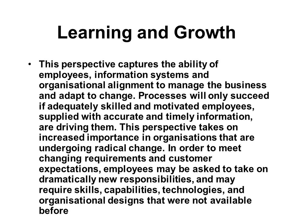 Learning and Growth This perspective captures the ability of employees, information systems and organisational alignment to manage the business and ad