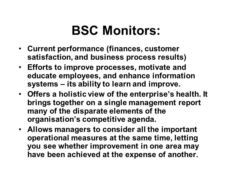 BSC Monitors: Current performance (finances, customer satisfaction, and business process results) Efforts to improve processes, motivate and educate e
