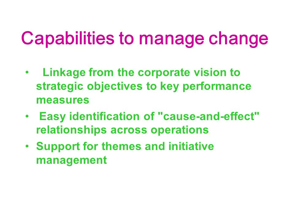 Capabilities to manage change Linkage from the corporate vision to strategic objectives to key performance measures Easy identification of