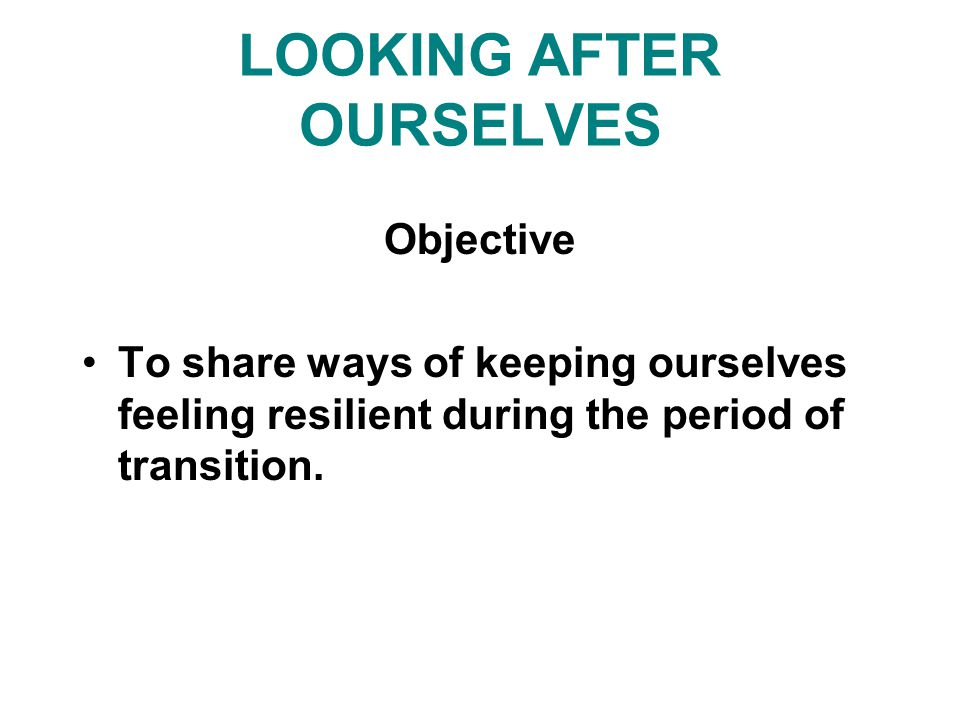 LOOKING AFTER OURSELVES Objective To share ways of keeping ourselves feeling resilient during the period of transition.